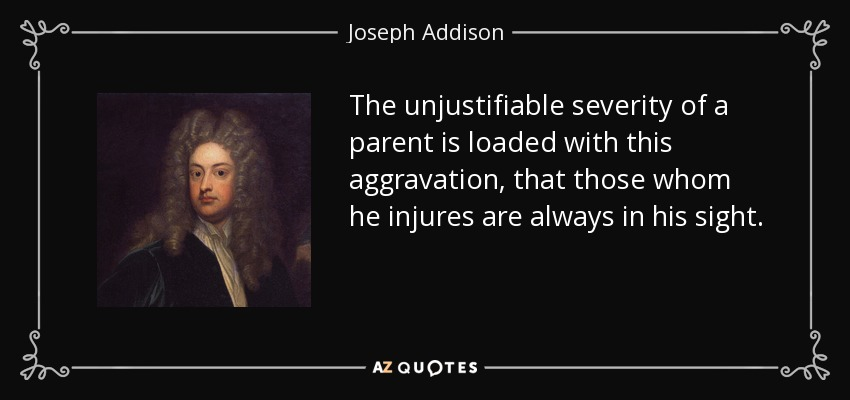The unjustifiable severity of a parent is loaded with this aggravation, that those whom he injures are always in his sight. - Joseph Addison