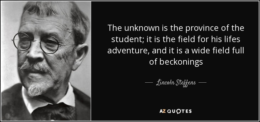 The unknown is the province of the student; it is the field for his lifes adventure, and it is a wide field full of beckonings - Lincoln Steffens