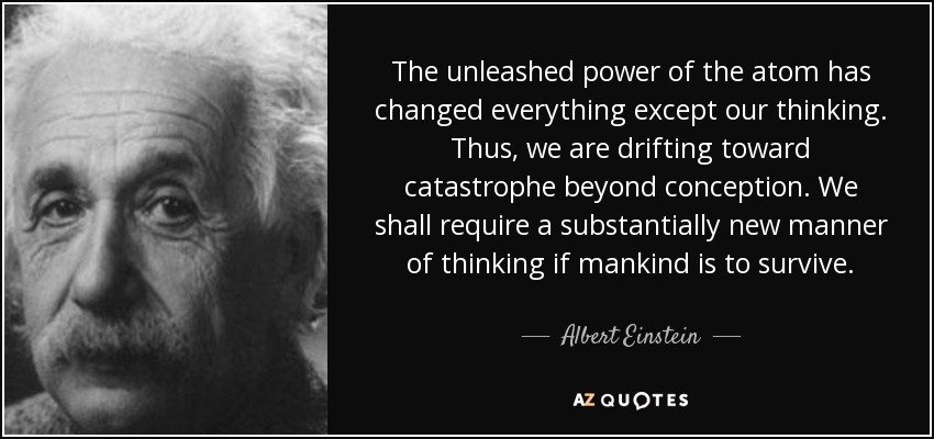 The unleashed power of the atom has changed everything except our thinking. Thus, we are drifting toward catastrophe beyond conception. We shall require a substantially new manner of thinking if mankind is to survive. - Albert Einstein
