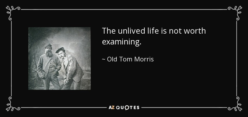 The unlived life is not worth examining. - Old Tom Morris