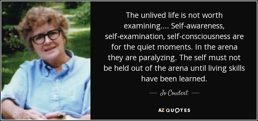 The unlived life is not worth examining. ... Self-awareness, self-examination, self-consciousness are for the quiet moments. In the arena they are paralyzing. The self must not be held out of the arena until living skills have been learned. - Jo Coudert