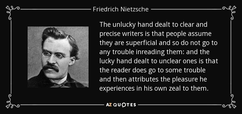 The unlucky hand dealt to clear and precise writers is that people assume they are superficial and so do not go to any trouble inreading them: and the lucky hand dealt to unclear ones is that the reader does go to some trouble and then attributes the pleasure he experiences in his own zeal to them. - Friedrich Nietzsche