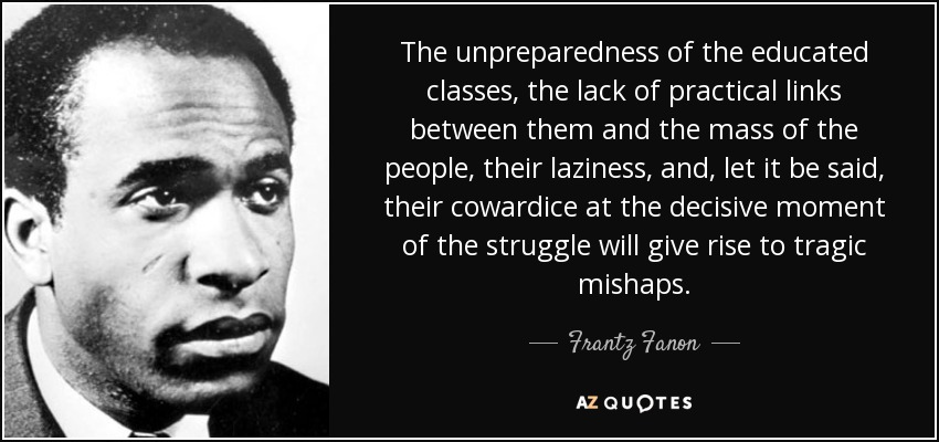 The unpreparedness of the educated classes, the lack of practical links between them and the mass of the people, their laziness, and, let it be said, their cowardice at the decisive moment of the struggle will give rise to tragic mishaps. - Frantz Fanon