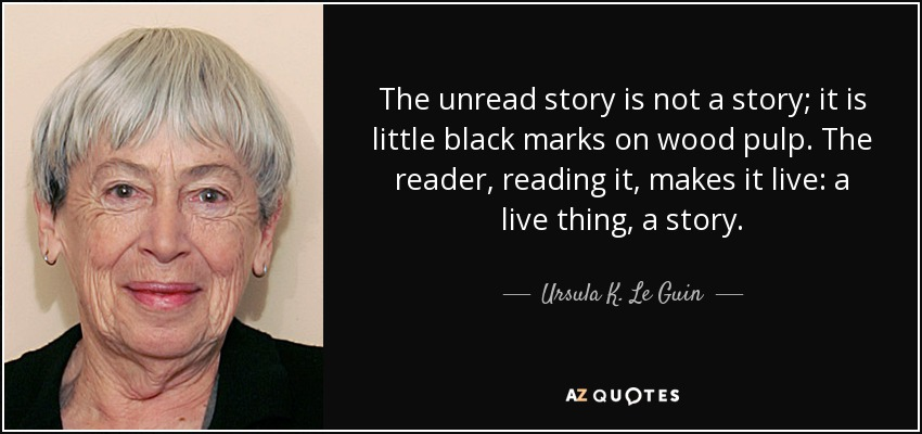 The unread story is not a story; it is little black marks on wood pulp. The reader, reading it, makes it live: a live thing, a story. - Ursula K. Le Guin