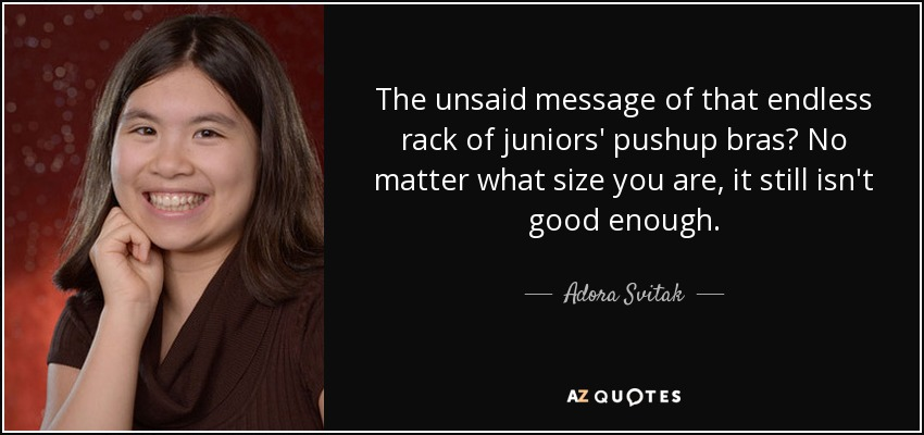 The unsaid message of that endless rack of juniors' pushup bras? No matter what size you are, it still isn't good enough. - Adora Svitak