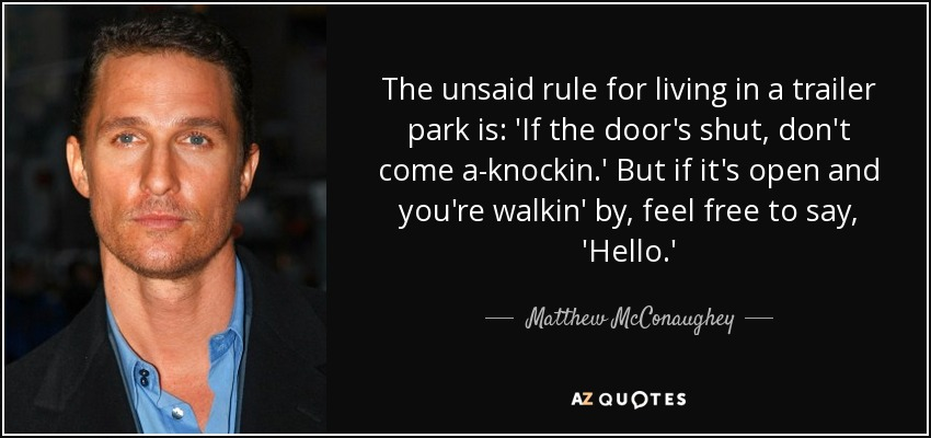 The unsaid rule for living in a trailer park is: 'If the door's shut, don't come a-knockin.' But if it's open and you're walkin' by, feel free to say, 'Hello.' - Matthew McConaughey