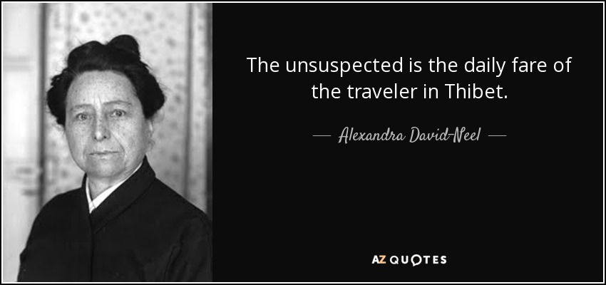 The unsuspected is the daily fare of the traveler in Thibet. - Alexandra David-Neel