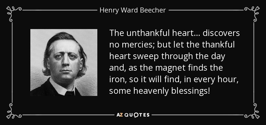 The unthankful heart... discovers no mercies; but let the thankful heart sweep through the day and, as the magnet finds the iron, so it will find, in every hour, some heavenly blessings! - Henry Ward Beecher