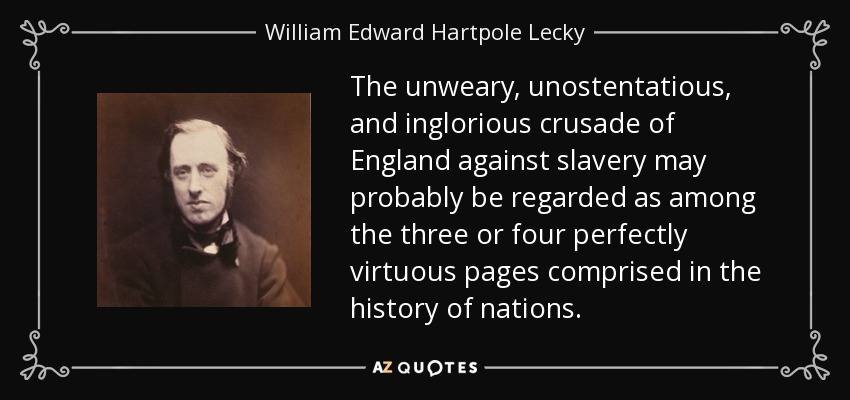 The unweary, unostentatious, and inglorious crusade of England against slavery may probably be regarded as among the three or four perfectly virtuous pages comprised in the history of nations. - William Edward Hartpole Lecky