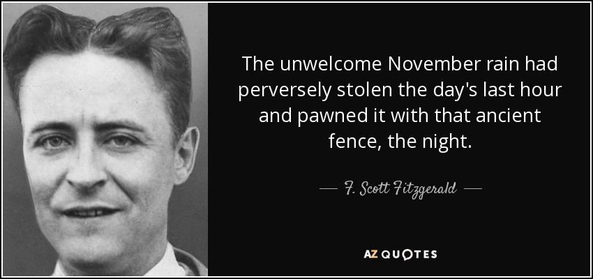 The unwelcome November rain had perversely stolen the day's last hour and pawned it with that ancient fence, the night. - F. Scott Fitzgerald