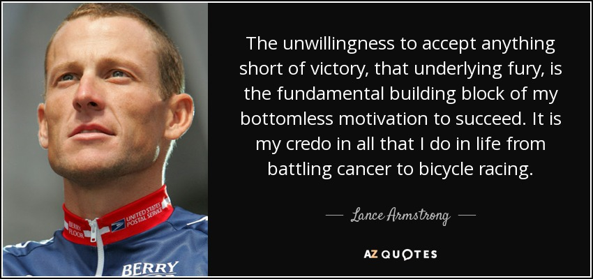 The unwillingness to accept anything short of victory, that underlying fury, is the fundamental building block of my bottomless motivation to succeed. It is my credo in all that I do in life from battling cancer to bicycle racing. - Lance Armstrong