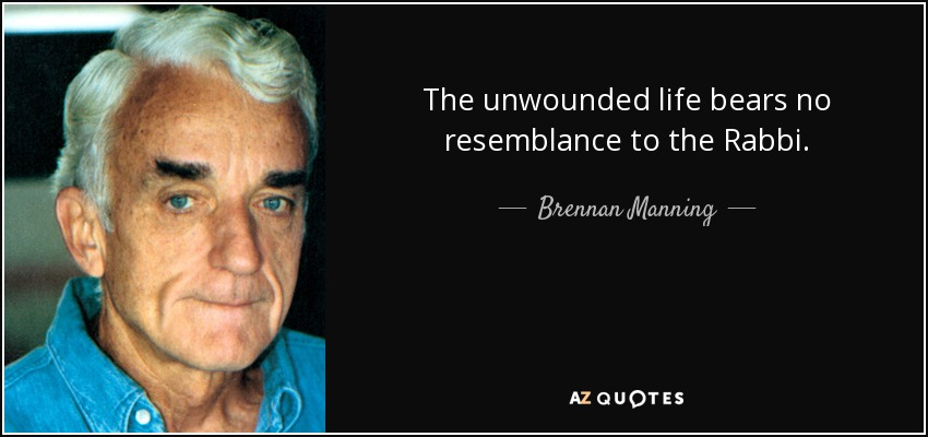 The unwounded life bears no resemblance to the Rabbi. - Brennan Manning