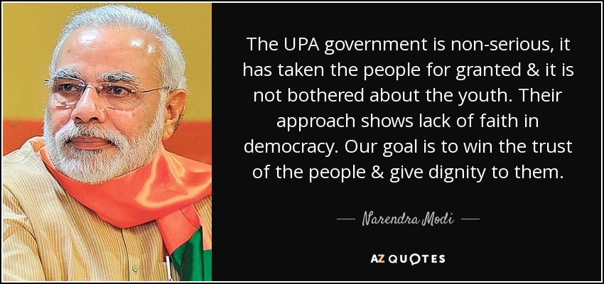 The UPA government is non-serious, it has taken the people for granted & it is not bothered about the youth. Their approach shows lack of faith in democracy. Our goal is to win the trust of the people & give dignity to them. - Narendra Modi