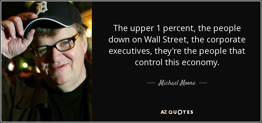 The upper 1 percent, the people down on Wall Street, the corporate executives, they're the people that control this economy. - Michael Moore