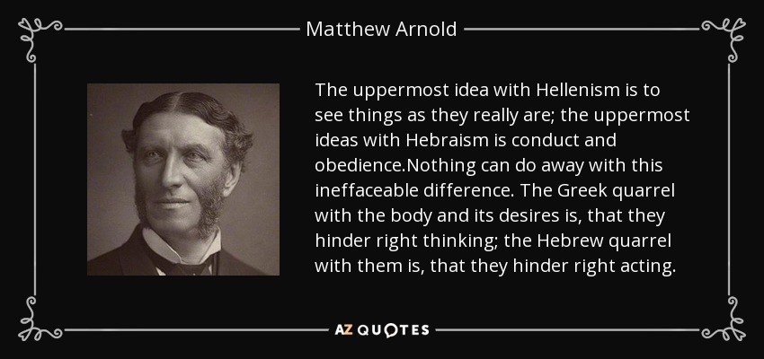 The uppermost idea with Hellenism is to see things as they really are; the uppermost ideas with Hebraism is conduct and obedience.Nothing can do away with this ineffaceable difference. The Greek quarrel with the body and its desires is, that they hinder right thinking; the Hebrew quarrel with them is, that they hinder right acting. - Matthew Arnold