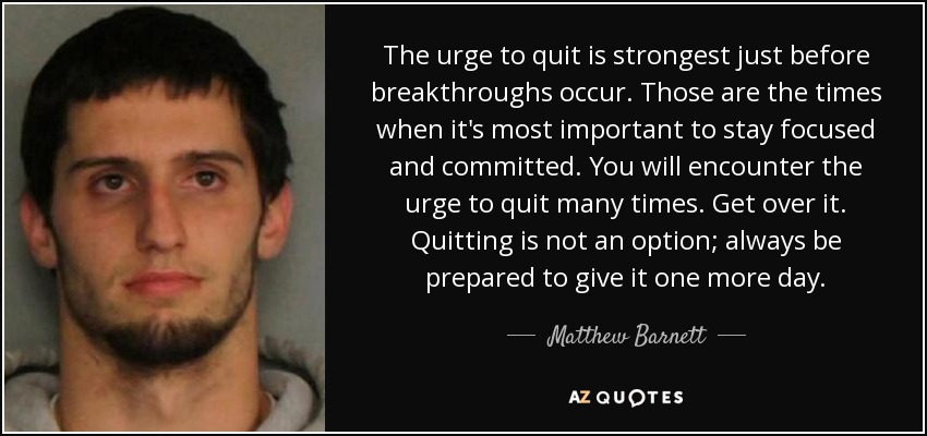 The urge to quit is strongest just before breakthroughs occur. Those are the times when it's most important to stay focused and committed. You will encounter the urge to quit many times. Get over it. Quitting is not an option; always be prepared to give it one more day. - Matthew Barnett