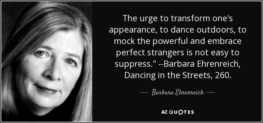 The urge to transform one's appearance, to dance outdoors, to mock the powerful and embrace perfect strangers is not easy to suppress.