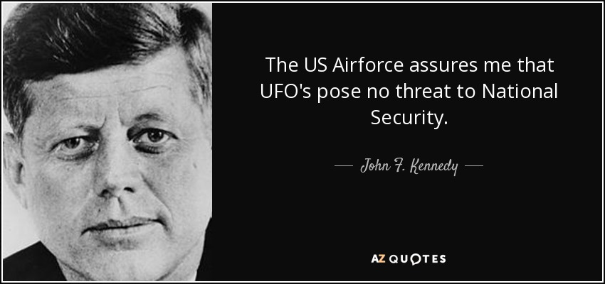 The US Airforce assures me that UFO's pose no threat to National Security. - John F. Kennedy