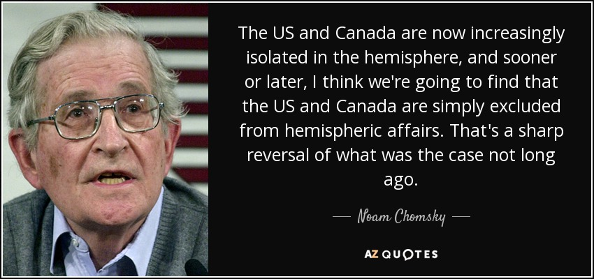 The US and Canada are now increasingly isolated in the hemisphere, and sooner or later, I think we're going to find that the US and Canada are simply excluded from hemispheric affairs. That's a sharp reversal of what was the case not long ago. - Noam Chomsky