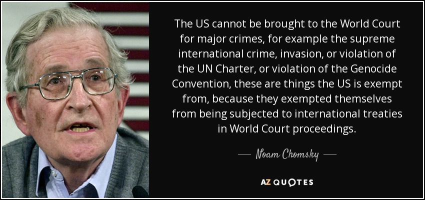 The US cannot be brought to the World Court for major crimes, for example the supreme international crime, invasion, or violation of the UN Charter, or violation of the Genocide Convention, these are things the US is exempt from, because they exempted themselves from being subjected to international treaties in World Court proceedings. - Noam Chomsky