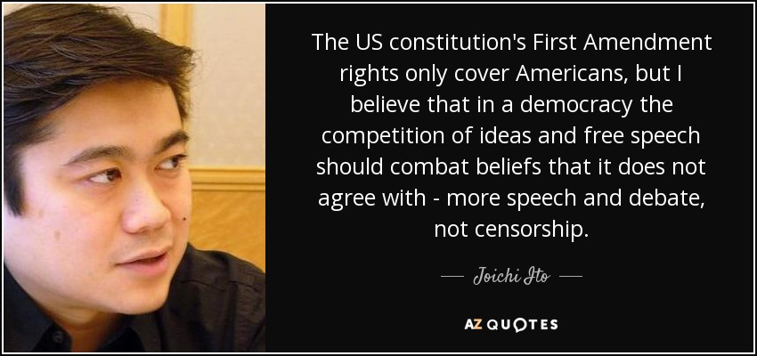 The US constitution's First Amendment rights only cover Americans, but I believe that in a democracy the competition of ideas and free speech should combat beliefs that it does not agree with - more speech and debate, not censorship. - Joichi Ito