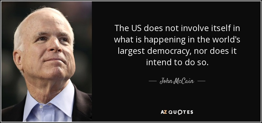The US does not involve itself in what is happening in the world's largest democracy, nor does it intend to do so. - John McCain