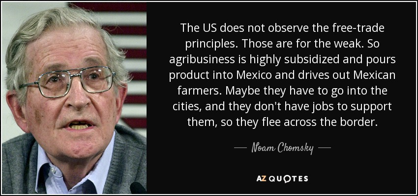 The US does not observe the free-trade principles. Those are for the weak. So agribusiness is highly subsidized and pours product into Mexico and drives out Mexican farmers. Maybe they have to go into the cities, and they don't have jobs to support them, so they flee across the border. - Noam Chomsky