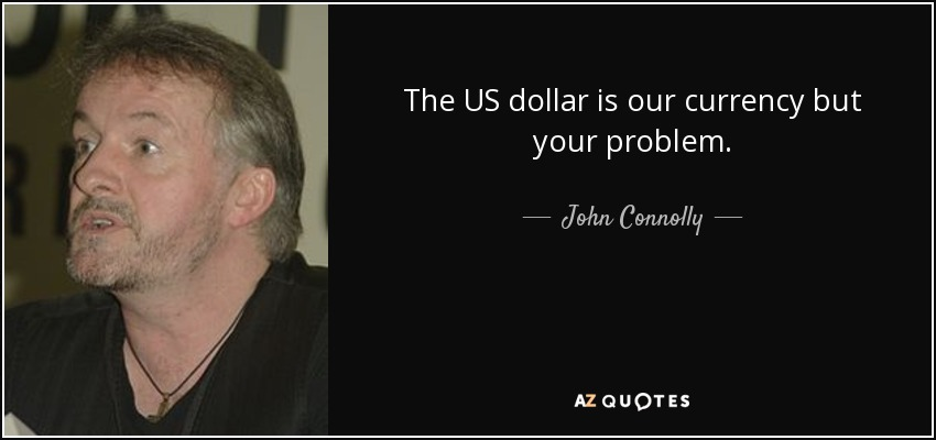 The Us Dollar Is Our Currency But Your Problem John Connolly