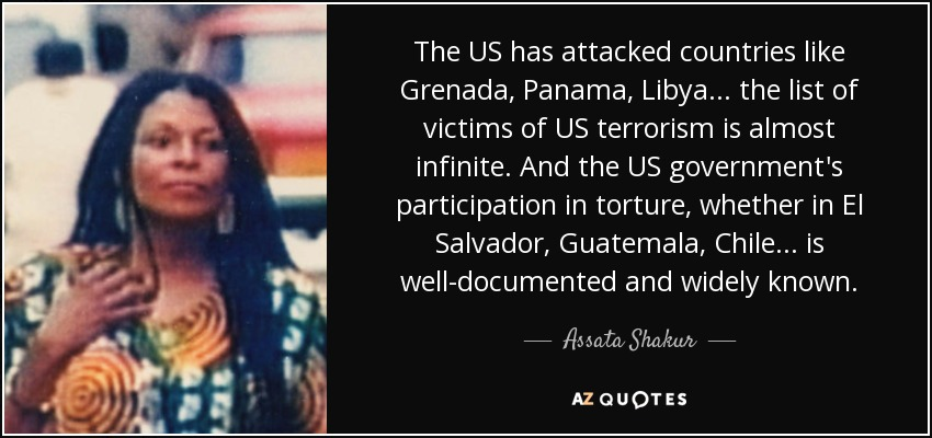 The US has attacked countries like Grenada, Panama, Libya... the list of victims of US terrorism is almost infinite. And the US government's participation in torture, whether in El Salvador, Guatemala, Chile... is well-documented and widely known. - Assata Shakur
