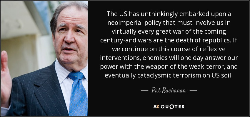 The US has unthinkingly embarked upon a neoimperial policy that must involve us in virtually every great war of the coming century-and wars are the death of republics. If we continue on this course of reflexive interventions, enemies will one day answer our power with the weapon of the weak-terror, and eventually cataclysmic terrorism on US soil. - Pat Buchanan