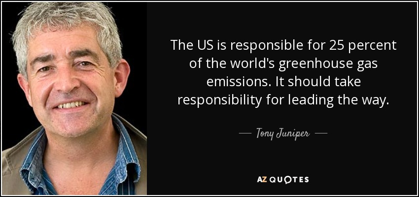 The US is responsible for 25 percent of the world's greenhouse gas emissions. It should take responsibility for leading the way. - Tony Juniper