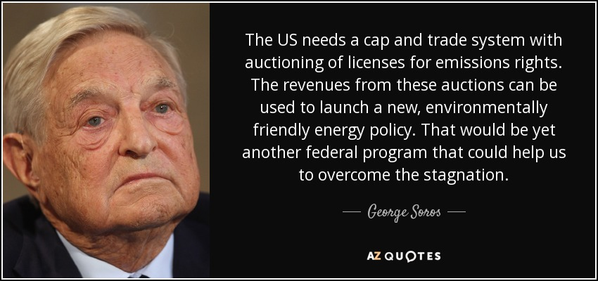 The US needs a cap and trade system with auctioning of licenses for emissions rights. The revenues from these auctions can be used to launch a new, environmentally friendly energy policy. That would be yet another federal program that could help us to overcome the stagnation. - George Soros