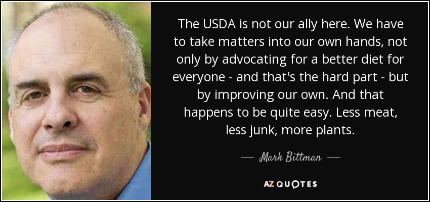 The USDA is not our ally here. We have to take matters into our own hands, not only by advocating for a better diet for everyone - and that's the hard part - but by improving our own. And that happens to be quite easy. Less meat, less junk, more plants. - Mark Bittman