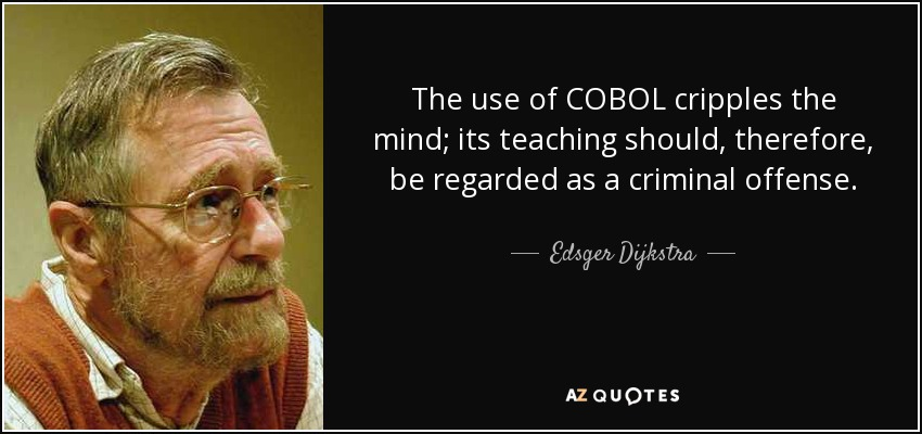 The use of COBOL cripples the mind; its teaching should, therefore, be regarded as a criminal offense. - Edsger Dijkstra