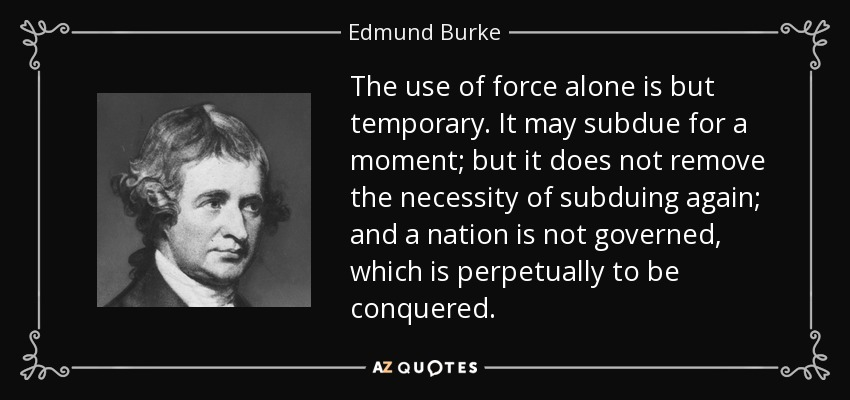 The use of force alone is but temporary. It may subdue for a moment; but it does not remove the necessity of subduing again; and a nation is not governed, which is perpetually to be conquered. - Edmund Burke