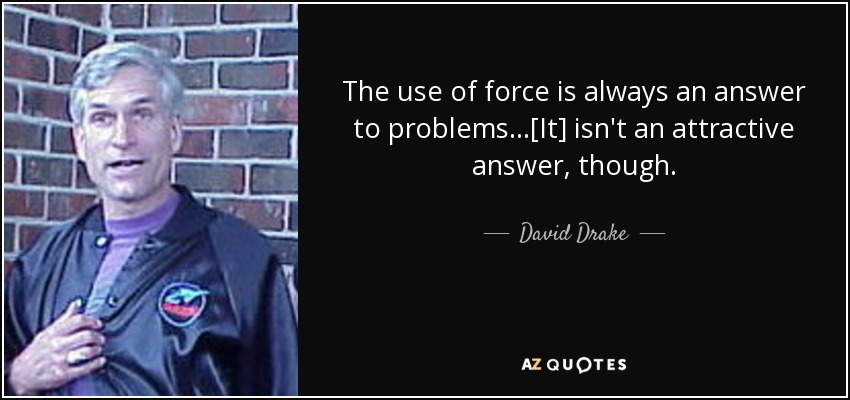 The use of force is always an answer to problems...[It] isn't an attractive answer, though. - David Drake