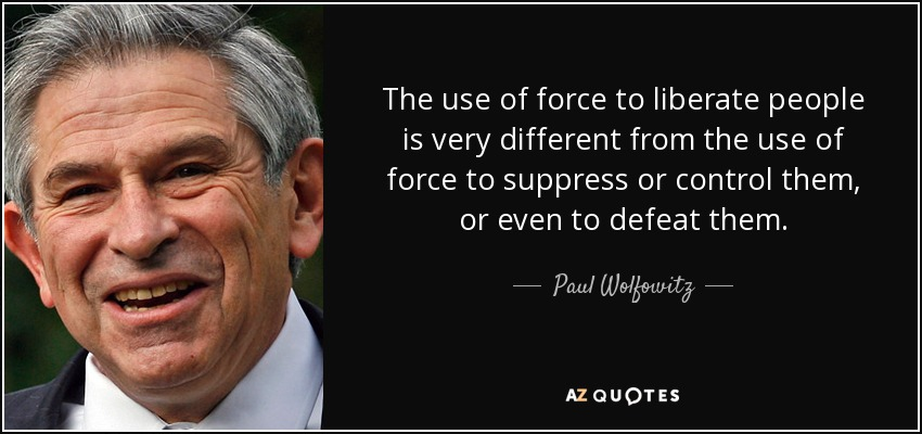The use of force to liberate people is very different from the use of force to suppress or control them, or even to defeat them. - Paul Wolfowitz