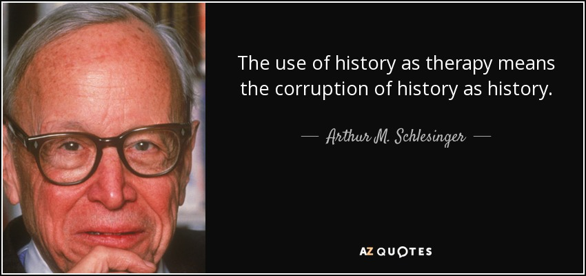 The use of history as therapy means the corruption of history as history. - Arthur M. Schlesinger, Jr.