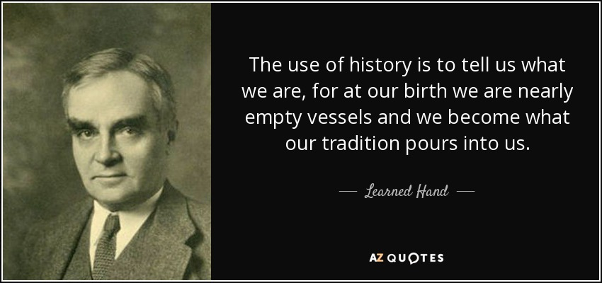 The use of history is to tell us what we are, for at our birth we are nearly empty vessels and we become what our tradition pours into us. - Learned Hand