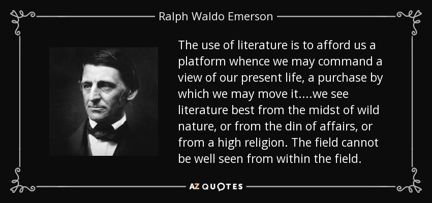 The use of literature is to afford us a platform whence we may command a view of our present life, a purchase by which we may move it....we see literature best from the midst of wild nature, or from the din of affairs, or from a high religion. The field cannot be well seen from within the field. - Ralph Waldo Emerson