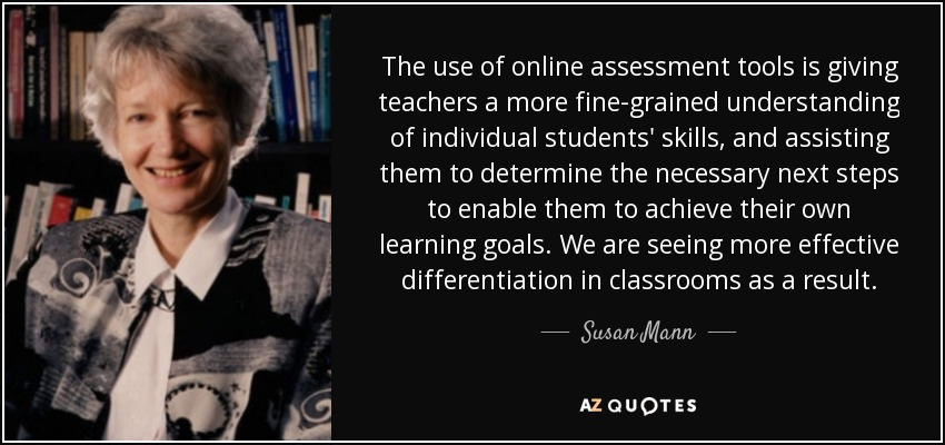 Susan Mann Quote The Use Of Online Assessment Tools Is Giving Teachers A Discover 417 quotes tagged as assessment quotations: susan mann quote the use of online