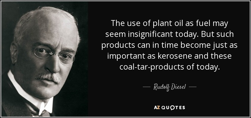 The use of plant oil as fuel may seem insignificant today. But such products can in time become just as important as kerosene and these coal-tar-products of today. - Rudolf Diesel