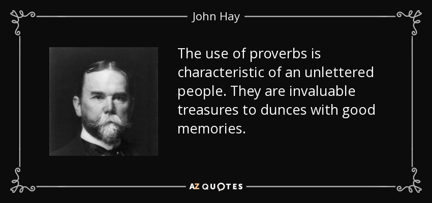 The use of proverbs is characteristic of an unlettered people. They are invaluable treasures to dunces with good memories. - John Hay