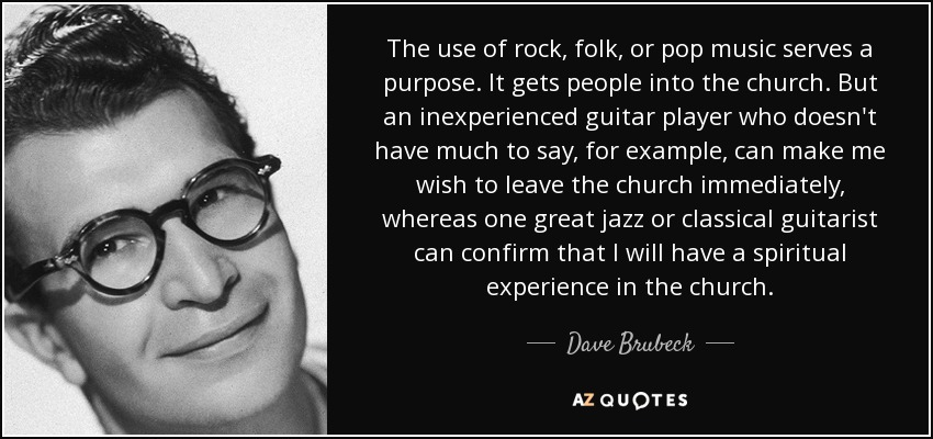 The use of rock, folk, or pop music serves a purpose. It gets people into the church. But an inexperienced guitar player who doesn't have much to say, for example, can make me wish to leave the church immediately, whereas one great jazz or classical guitarist can confirm that I will have a spiritual experience in the church. - Dave Brubeck