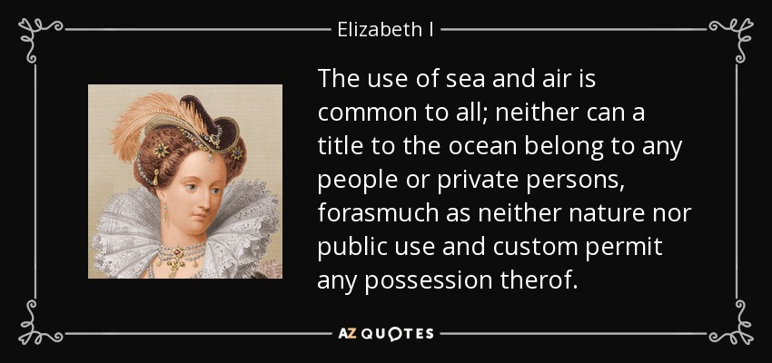 The use of sea and air is common to all; neither can a title to the ocean belong to any people or private persons, forasmuch as neither nature nor public use and custom permit any possession therof. - Elizabeth I