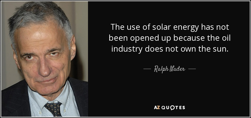 The use of solar energy has not been opened up because the oil industry does not own the sun. - Ralph Nader