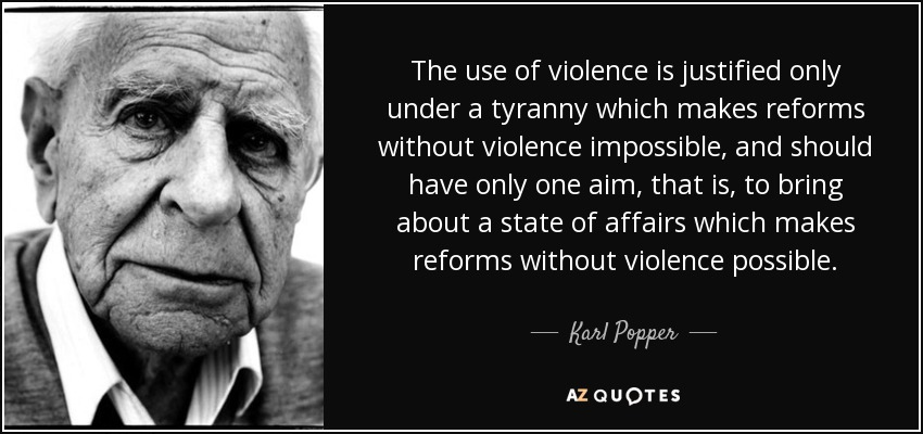 The use of violence is justified only under a tyranny which makes reforms without violence impossible, and should have only one aim, that is, to bring about a state of affairs which makes reforms without violence possible. - Karl Popper