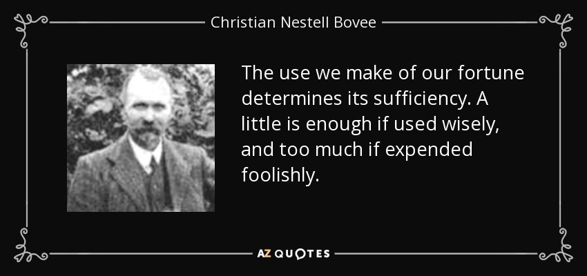 The use we make of our fortune determines its sufficiency. A little is enough if used wisely, and too much if expended foolishly. - Christian Nestell Bovee