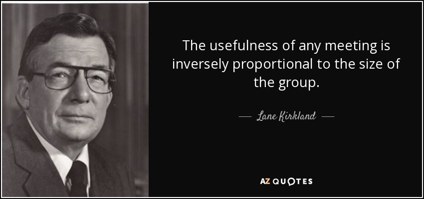 The usefulness of any meeting is inversely proportional to the size of the group. - Lane Kirkland