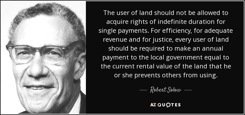The user of land should not be allowed to acquire rights of indefinite duration for single payments. For efficiency, for adequate revenue and for justice, every user of land should be required to make an annual payment to the local government equal to the current rental value of the land that he or she prevents others from using. - Robert Solow